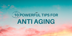 10 powerful tips for anti aging